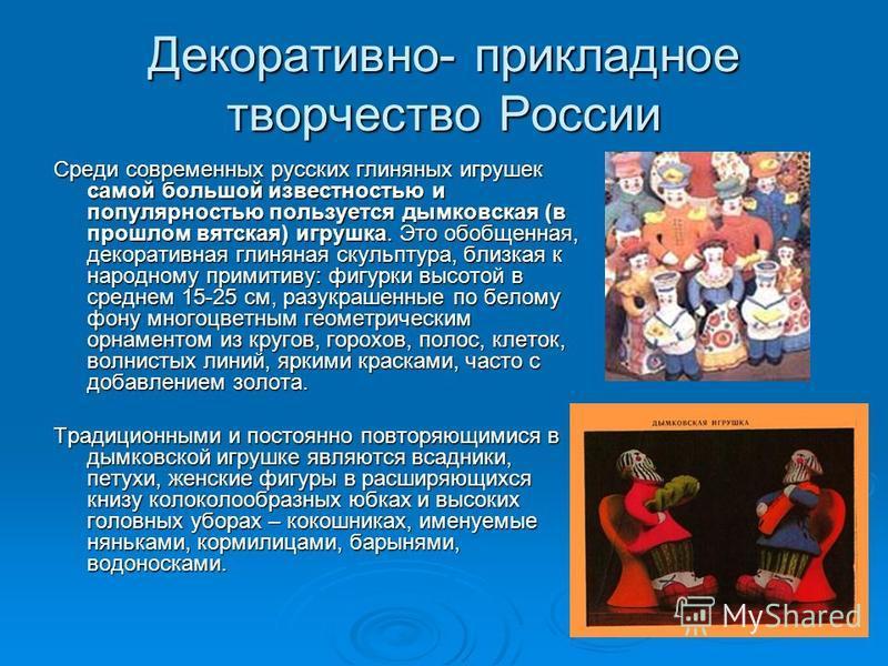 Декоративно- прикладное творчество России Среди современных русских глиняных игрушек самой большой известностью и популярностью пользуется дымковская (в прошлом вятская) игрушка. Это обобщенная, декоративная глиняная скульптура, близкая к народному п