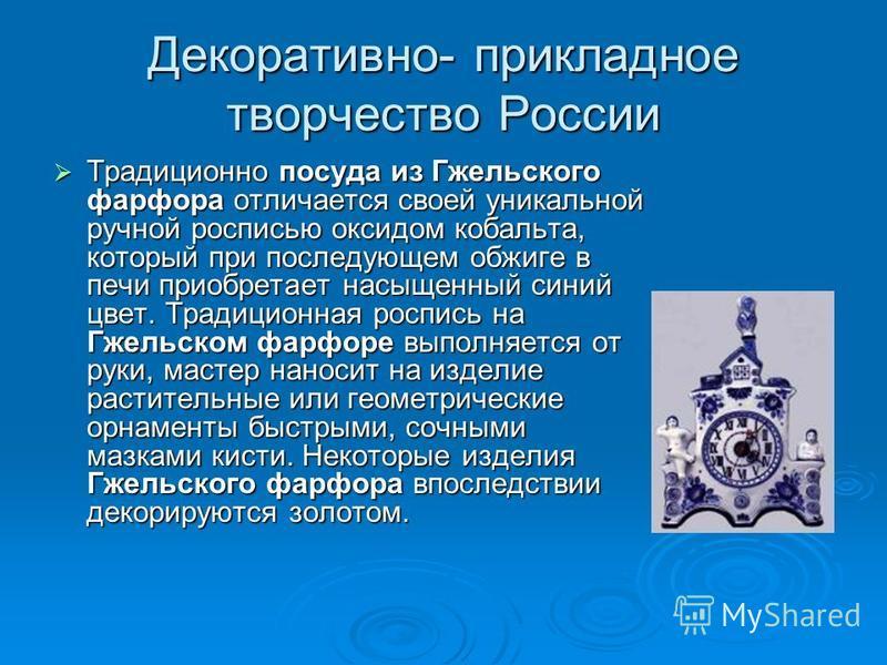 Декоративно- прикладное творчество России Традиционно посуда из Гжельского фарфора отличается своей уникальной ручной росписью оксидом кобальта, который при последующем обжиге в печи приобретает насыщенный синий цвет. Традиционная роспись на Гжельско