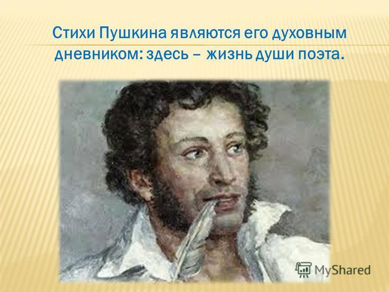 Стихи Пушкина являются его духовным дневником: здесь – жизнь души поэта.