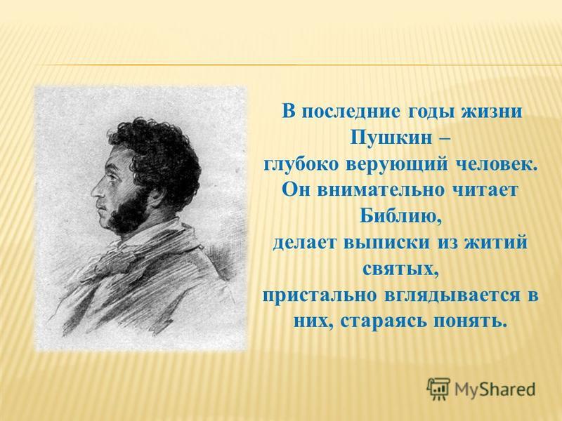 В последние годы жизни Пушкин – глубоко верующий человек. Он внимательно читает Библию, делает выписки из житий святых, пристально вглядывается в них, стараясь понять.
