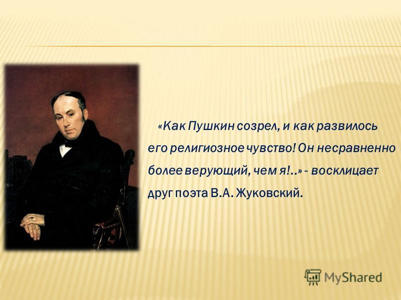 «Как Пушкин созрел, и как развилось его религиозное чувство! Он несравненно более верующий, чем я!..» - восклицает друг поэта В.А. Жуковский.