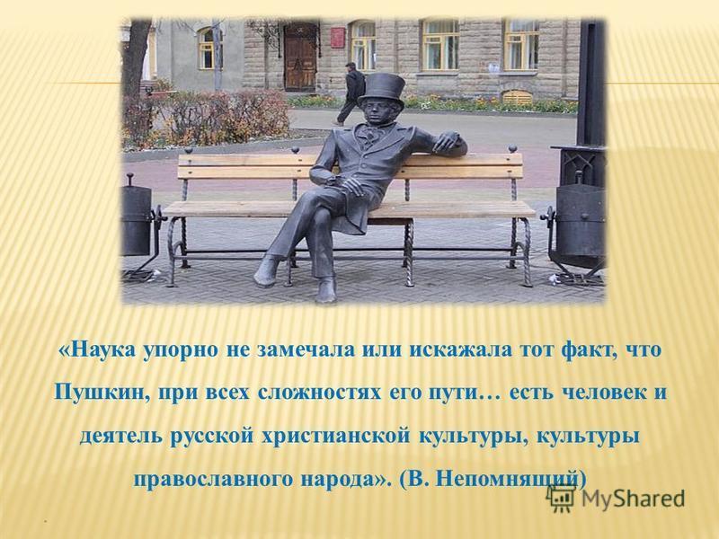 «Наука упорно не замечала или искажала тот факт, что Пушкин, при всех сложностях его пути… есть человек и деятель русской христианской культуры, культуры православного народа». (В. Непомнящий) «