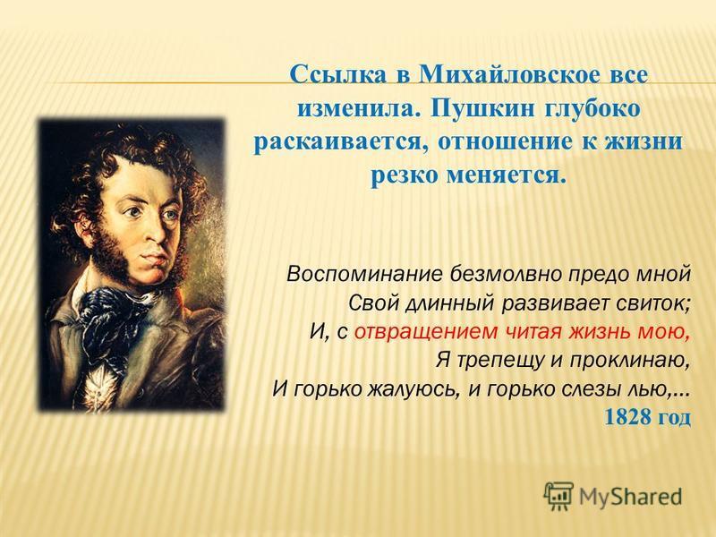 Ссылка в Михайловское все изменила. Пушкин глубоко раскаивается, отношение к жизни резко меняется. Воспоминание безмолвно предо мной Свой длинный развивает свиток; И, с отвращением читая жизнь мою, Я трепещу и проклинаю, И горько жалуюсь, и горько сл