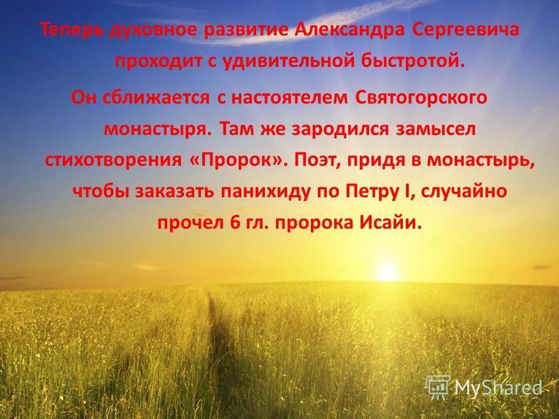 Теперь духовное развитие Александра Сергеевича проходит с удивительной быстротой. Он сближается с настоятелем Святогорского монастыря. Там же зародился замысел стихотворения «Пророк». Поэт, придя в монастырь, чтобы заказать панихиду по Петру I, случа