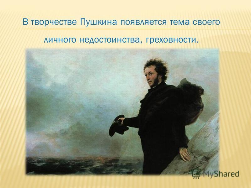 В творчестве Пушкина появляется тема своего личного недостоинства, греховности.