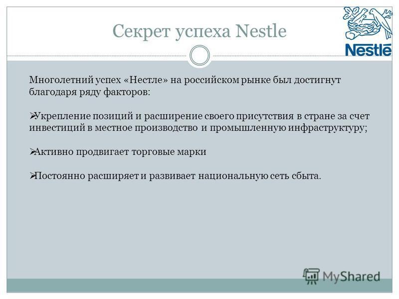 Секрет успеха Nestle Многолетний успех «Нестле» на российском рынке был достигнут благодаря ряду факторов: Укрепление позиций и расширение своего присутствия в стране за счет инвестиций в местное производство и промышленную инфраструктуру; Активно пр