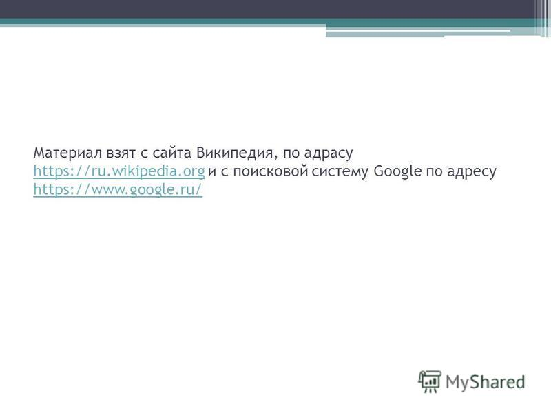 Материал взят с сайта Википедия, по адресу https://ru.wikipedia.org и с поисковой систему Google по адресу https://www.google.ru/ https://ru.wikipedia.org https://www.google.ru/