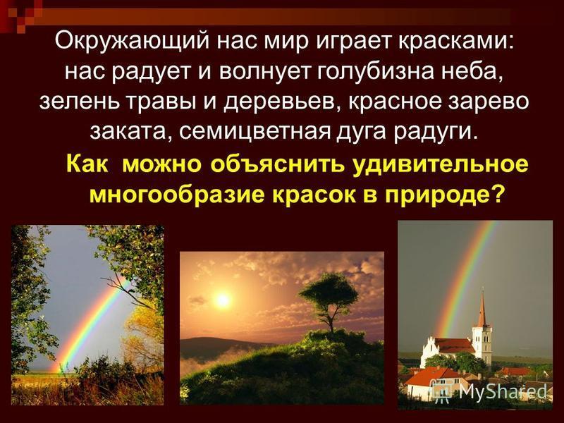 2 Окружающий нас мир играет красками: нас радует и волнует голубизна неба, зелень травы и деревьев, красное зарево заката, семицветная дуга радуги. Как можно объяснить удивительное многообразие красок в природе?