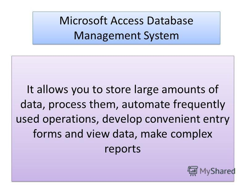 It allows you to store large amounts of data, process them, automate frequently used operations, develop convenient entry forms and view data, make complex reports Microsoft Access Database Management System