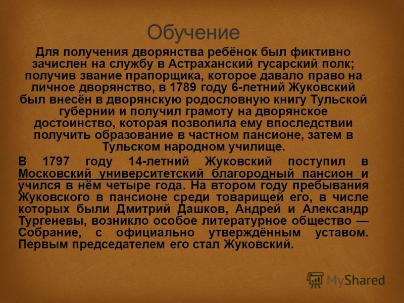 Обучение Для получения дворянства ребёнок был фиктивно зачислен на службу в Астраханский гусарский полк; получив звание прапорщика, которое давало право на личное дворянство, в 1789 году 6-летний Жуковский был внесён в дворянскую родословную книгу Ту