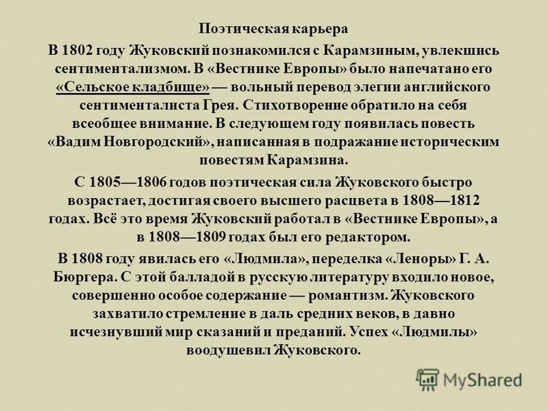 Поэтическая карьера В 1802 году Жуковский познакомился с Карамзиным, увлекшись сентиментализмом. В « Вестнике Европы » было напечатано его « Сельское кладбище » вольный перевод элегии английского сентименталиста Грея. Стихотворение обратило на себя в