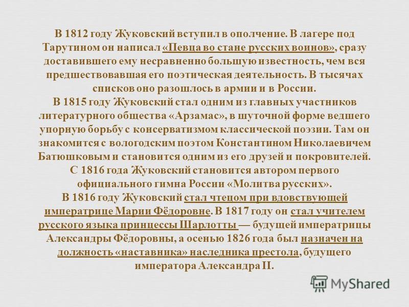 В 1812 году Жуковский вступил в ополчение. В лагере под Тарутином он написал « Певца во стане русских воинов », сразу доставившего ему несравненно большую известность, чем вся предшествовавшая его поэтическая деятельность. В тысячах списков оно разош