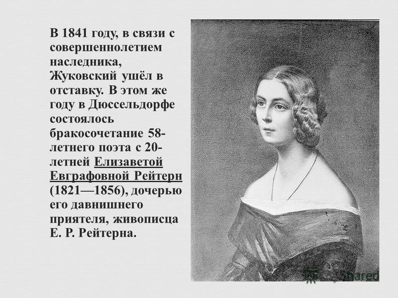 В 1841 году, в связи с совершеннолетием наследника, Жуковский ушёл в отставку. В этом же году в Дюссельдорфе состоялось бракосочетание 58- летнего поэта с 20- летней Елизаветой Евграфовной Рейтерн (18211856), дочерью его давнишнего приятеля, живописц