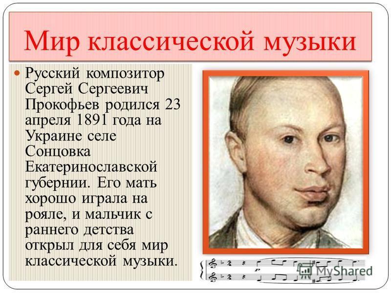 Мир классической музыки Русский композитор Сергей Сергеевич Прокофьев родился 23 апреля 1891 года на Украине селе Сонцовка Екатеринославской губернии. Его мать хорошо играла на рояле, и мальчик с раннего детства открыл для себя мир классической музык