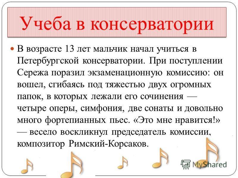 Учеба в консерватории В возрасте 13 лет мальчик начал учиться в Петербургской консерватории. При поступлении Сережа поразил экзаменационную комиссию: он вошел, сгибаясь под тяжестью двух огромных папок, в которых лежали его сочинения четыре оперы, си