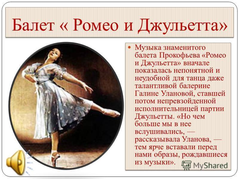Балет « Ромео и Джульетта» Музыка знаменитого балета Прокофьева «Ромео и Джульетта» вначале показалась непонятной и неудобной для танца даже талантливой балерине Галине Улановой, ставшей потом непревзойденной исполнительницей партии Джульетты. «Но че