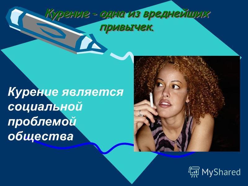 Курение - одна из вреднейших привычек. Курение является социальной проблемой общества