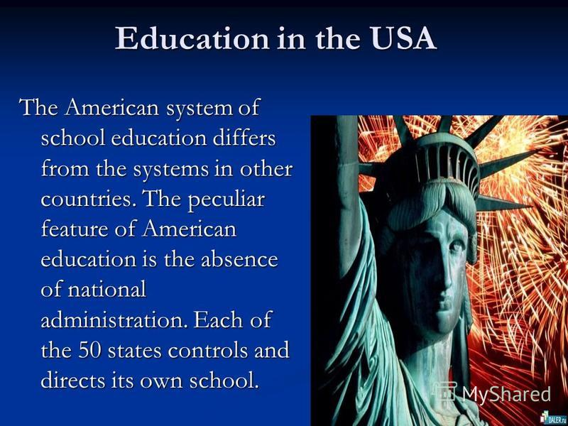 Education in the USA Education in the USA The American system of school education differs from the systems in other countries. The peculiar feature of American education is the absence of national administration. Each of the 50 states controls and di