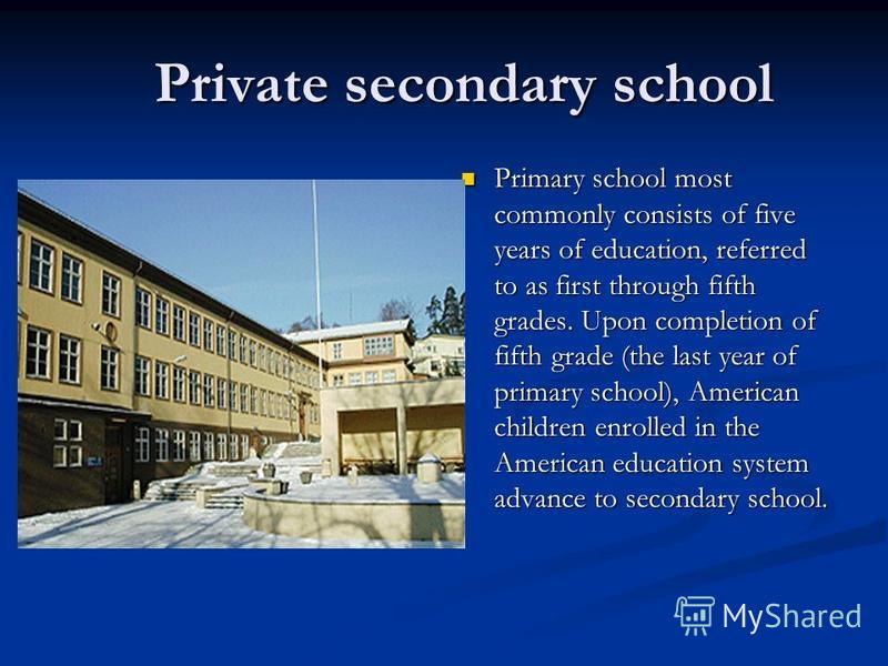 Private secondary school Private secondary school Primary school most commonly consists of five years of education, referred to as first through fifth grades. Upon completion of fifth grade (the last year of primary school), American children enrolle