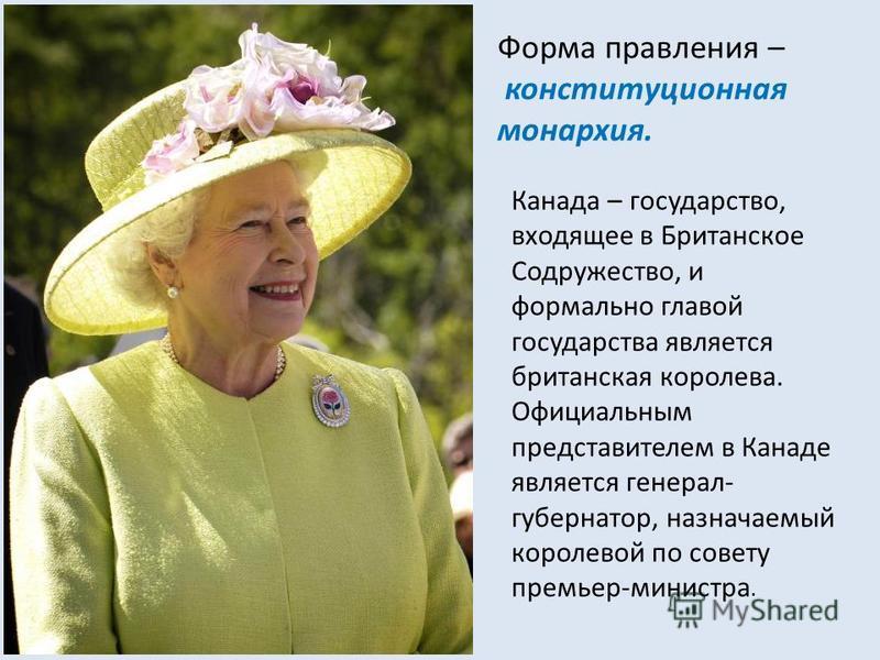 Форма правления – конституционная монархия. Канада – государство, входящее в Британское Содружество, и формально главой государства является британская королева. Официальным представителем в Канаде является генерал- губернатор, назначаемый королевой