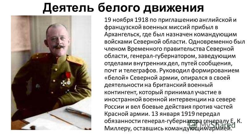 Деятель белого движения 19 ноября 1918 по приглашению английской и французской военных миссий прибыл в Архангельск, где был назначен командующим войсками Северной области. Одновременно был членом Временного правительства Северной области, генерал-губ