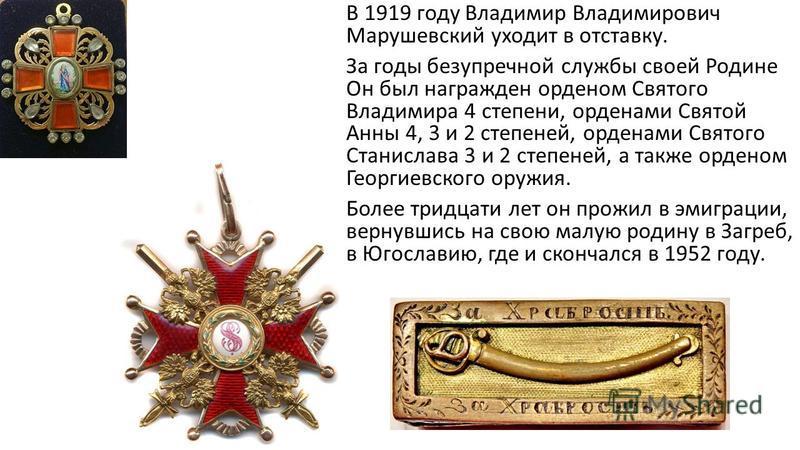 В 1919 году Владимир Владимирович Марушевсякий уходит в отставку. За годы безупречной службы своей Родине Он был награжден орденом Святого Владимира 4 степени, орденами Святой Анны 4, 3 и 2 степеней, орденами Святого Станислава 3 и 2 степеней, а такж