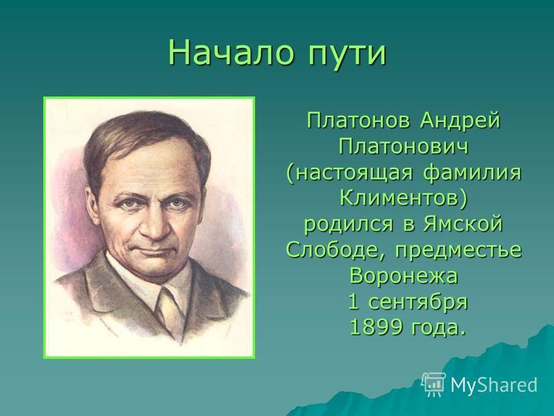 Начало пути Платонов Андрей Платонович (настоящая фамилия Климентов) родился в Ямской Слободе, предместье Воронежа 1 сентября 1 сентября 1899 года. 1899 года.