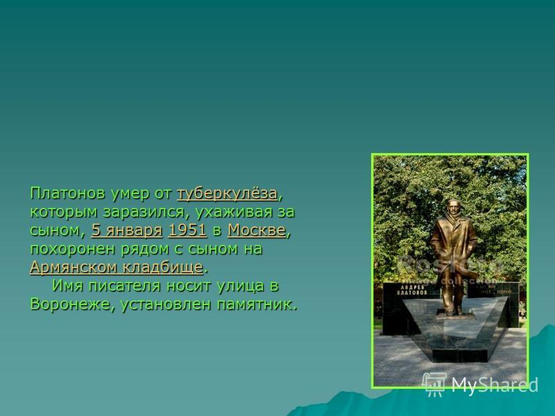 Платонов умер от туберкулёза, которым заразился, ухаживая за сыном, 5 января 1951 в Москве, похоронен рядом с сыном на Армянском кладбище. туберкулёза 5 января 1951Москве Армянском кладбище туберкулёза 5 января 1951Москве Армянском кладбище Имя писат