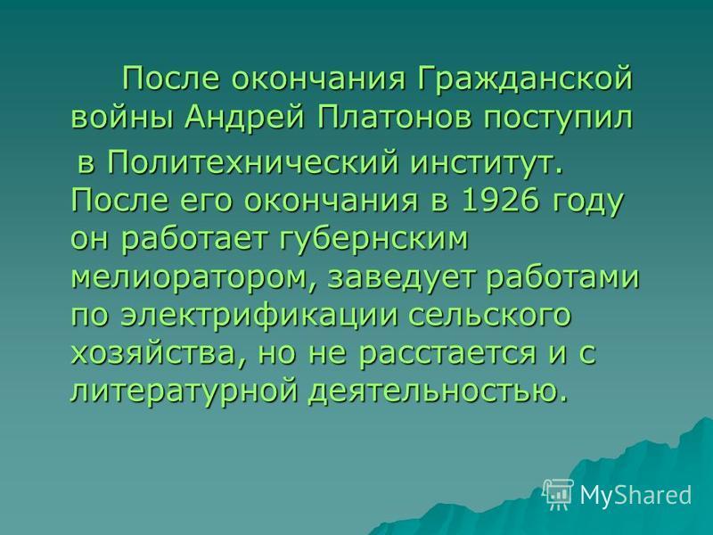 После окончания Гражданской войны Андрей Платонов поступил После окончания Гражданской войны Андрей Платонов поступил в Политехнический институт. После его окончания в 1926 году он работает губернским мелиоратором, заведует работами по электрификации