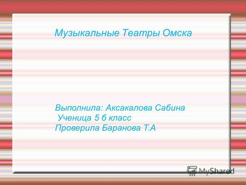 Музыкальные Театры Омска Выполнила: Аксакалова Сабина Ученица 5 б класс Проверила Баранова Т.А