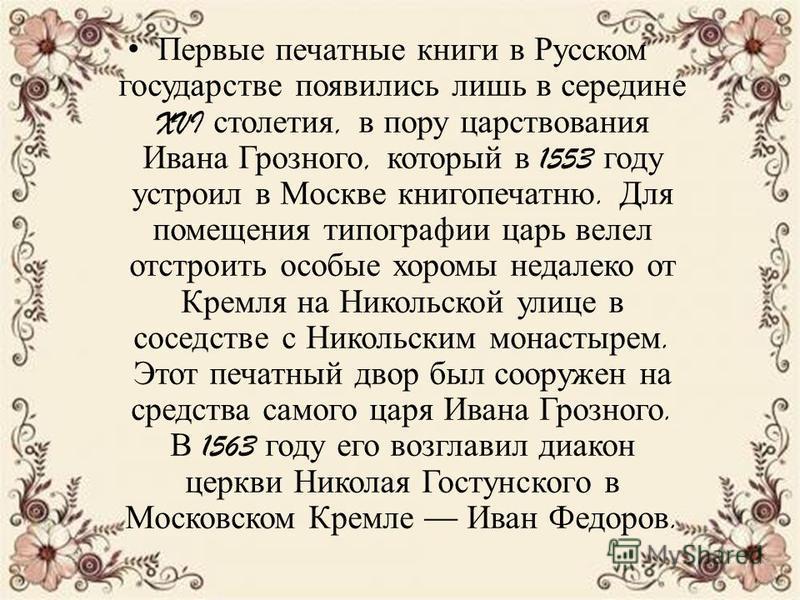 Первые печатные книги в Русском государстве появились лишь в середине XVI столетия, в пору царствования Ивана Грозного, который в 1553 году устроил в Москве книгопечатню. Для помещения типографии царь велел отстроить особые хоромы недалеко от Кремля