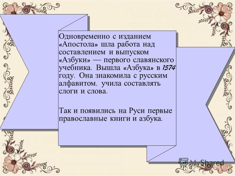 Одновременно с изданием « Апостола » шла работа над составлением и выпуском « Азбуки » первого славянского учебника. Вышла « Азбука » в 1574 году. Она знакомила с русским алфавитом, учила составлять слоги и слова. Так и появились на Руси первые право