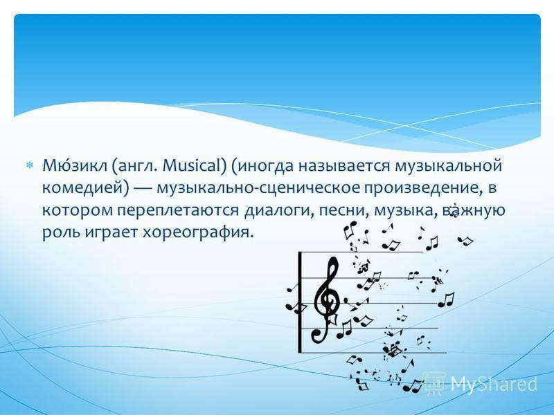 Мю́цикл (англ. Musical) (иногда называется музыкальной комедией) музыкально-сценическое произведение, в котором переплетаются диалоги, песни, музыка, важную роль играет хореография.