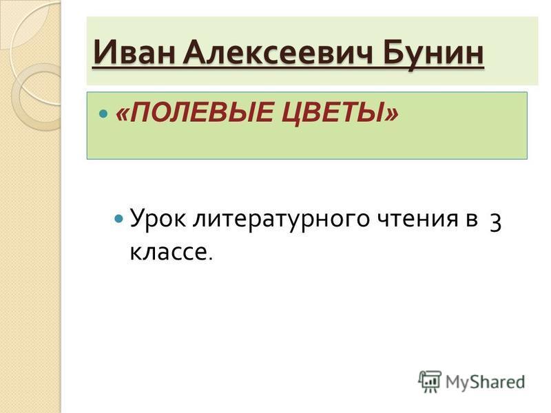 Иван Алексеевич Бунин «ПОЛЕВЫЕ ЦВЕТЫ» Урок литературного чтения в 3 классе.