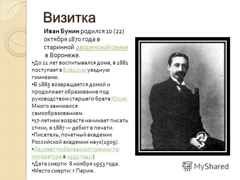 Визитка Иван Бунин родился 10 (22) октября 1870 года в старинной дворянской семье в Воронеже. дворянской семье До 11 лет воспитывался дома, в 1881 поступает в Елецкую уездную гимназию. Елецкую В 1885 возвращается домой и продолжает образование под ру