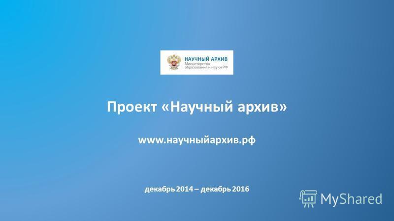 Проект «Научный архив» www.научныйархив.рф декабрь 2014 – декабрь 2016