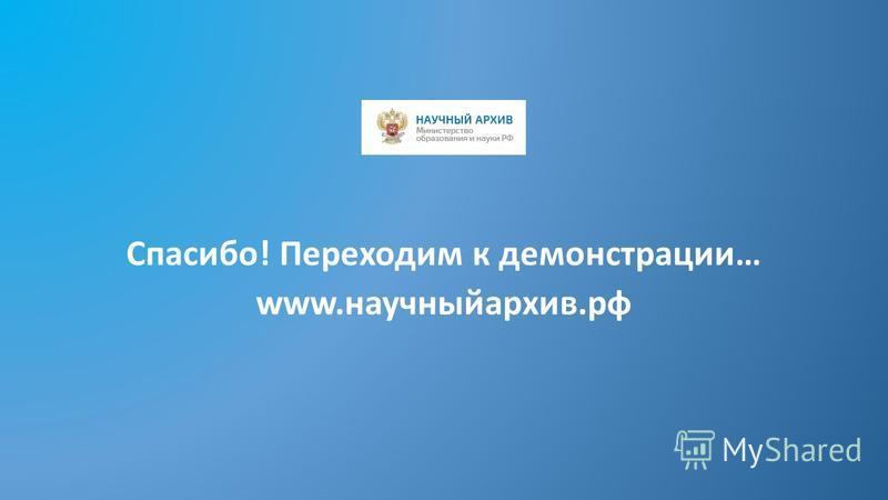 Спасибо! Переходим к демонстрации… www.научныйархив.рф