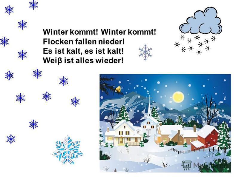 Winter kommt! Winter kommt! Flocken fallen nieder! Es ist kalt, es ist kalt! Weiβ ist alles wieder!