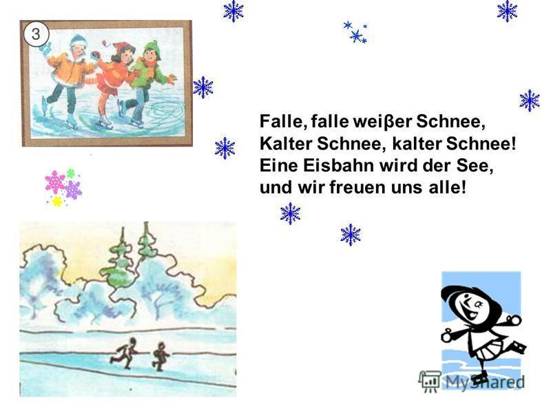 Falle, falle weiβer Schnee, Kalter Schnee, kalter Schnee! Eine Eisbahn wird der See, und wir freuen uns alle!