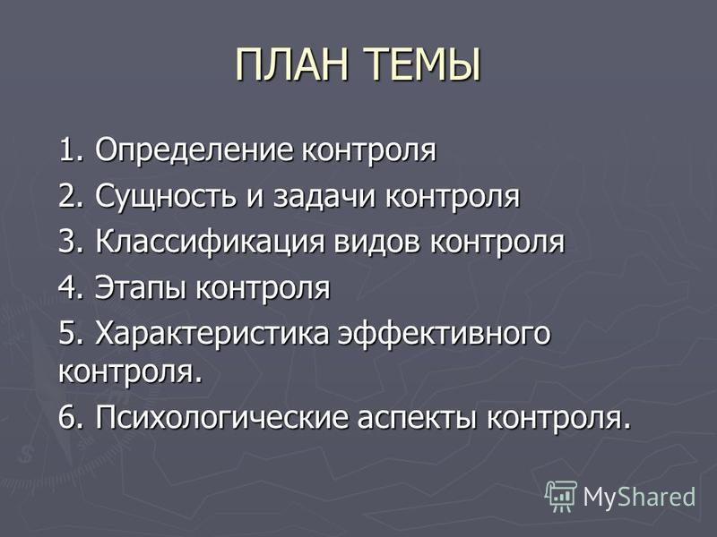 ПЛАН ТЕМЫ 1. Определение контроля 2. Сущность и задачи контроля 3. Классификация видов контроля 4. Этапы контроля 5. Характеристика эффективного контроля. 6. Психологические аспекты контроля.