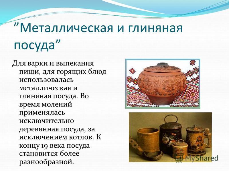Металлическая и глиняная посуда Для варки и выпекания пищи, для горящих блюд использовалась металлическая и глиняная посуда. Во время молений применялась исключительно деревянная посуда, за исключением котлов. К концу 19 века посуда становится более