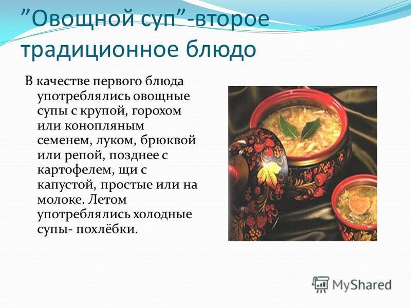 Овощной суп-второе традиционное блюдо В качестве первого блюда употреблялись овощные супы с крупой, горохом или конопляным семенем, луком, брюквой или репой, позднее с картофелем, щи с капустой, простые или на молоке. Летом употреблялись холодные суп