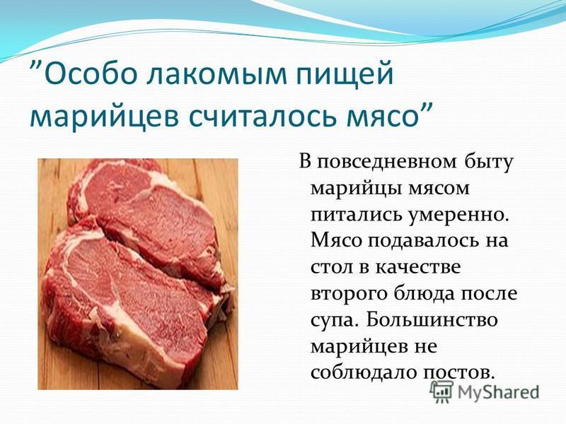 Особо лакомым пищей марийцев считалось мясо В повседневном быту марийцы мясом питались умеренно. Мясо подавалось на стол в качестве второго блюда после супа. Большинство марийцев не соблюдало постов.