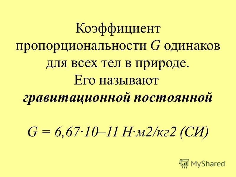 Коэффициент пропорциональности G одинаков для всех тел в природе. Его называют гравитационной постоянной G = 6,67·10–11 Н·м 2/кг 2 (СИ)