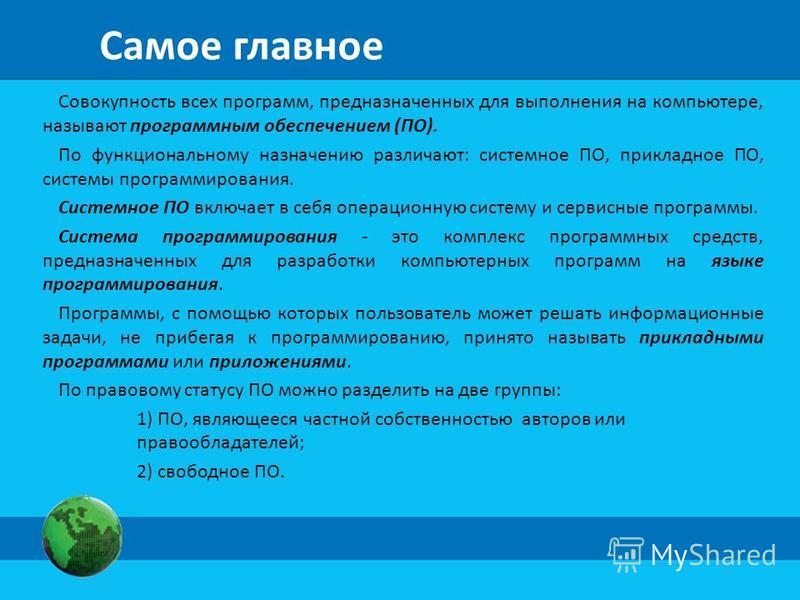 Самое главное Совокупность всех программ, предназначенных для выполнения на компьютере, называют программным обеспечением (ПО). По функциональному назначению различают: системное ПО, прикладное ПО, системы программирования. Системное ПО включает в се