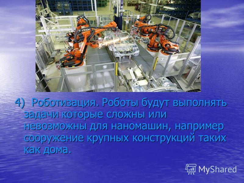 4) Роботизация. Роботы будут выполнять задачи которые сложны или невозможны для наномашин, например сооружение крупных конструкций таких как дома.
