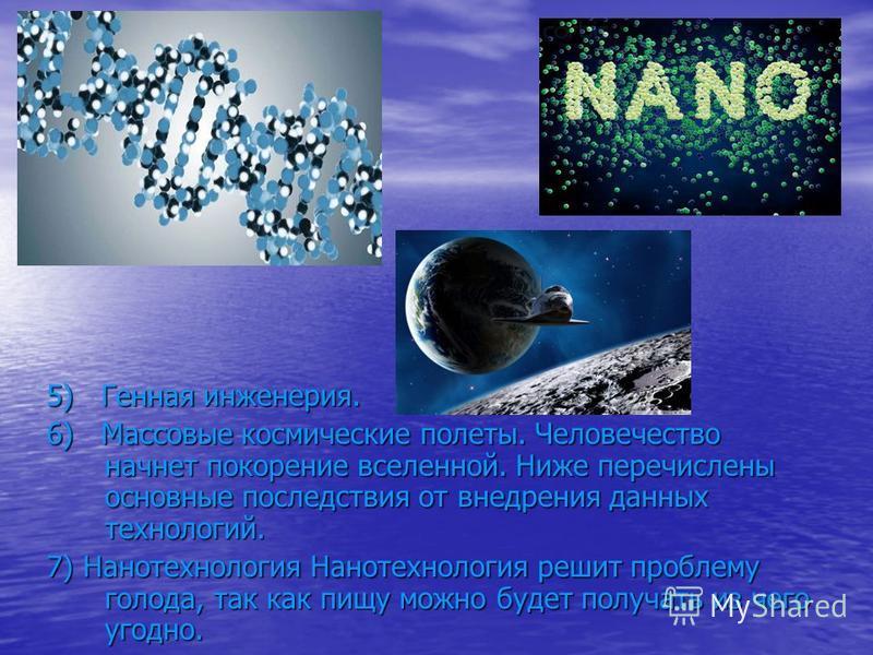 5) Генная инженерия. 6) Массовые космические полеты. Человечество начнет покорение вселенной. Ниже перечислены основные последствия от внедрения данных технологий. 7) Нанотехнология Нанотехнология решит проблему голода, так как пищу можно будет получ