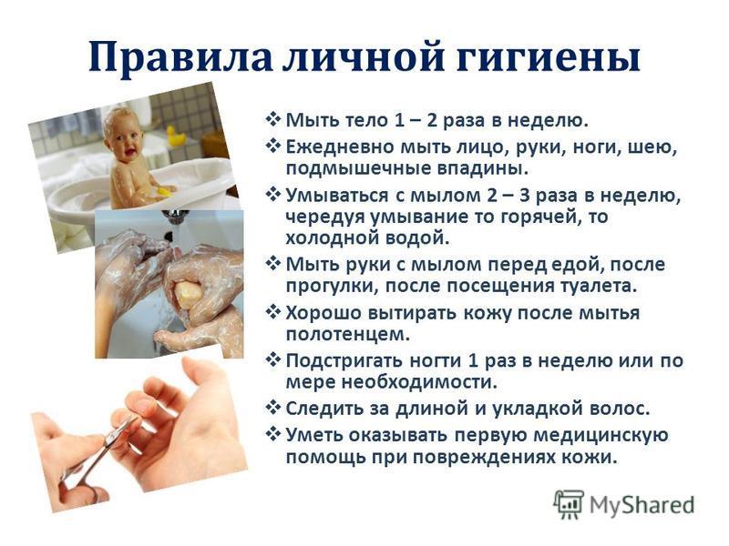 Правила личной гигиены Мыть тело 1 – 2 раза в неделю. Ежедневно мыть лицо, руки, ноги, шею, подмышечные впадины. Умываться с мылом 2 – 3 раза в неделю, чередуя умывание то горячей, то холодной водой. Мыть руки с мылом перед едой, после прогулки, посл