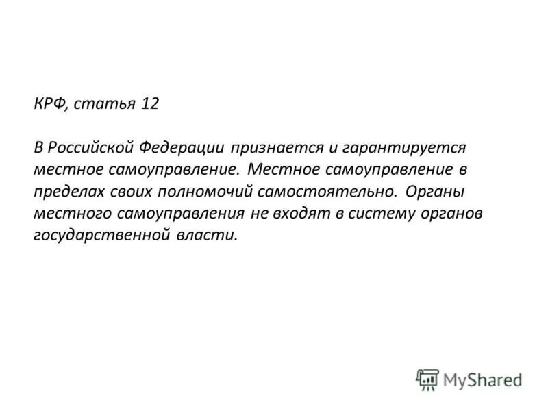КРФ, статья 12 В Российской Федерации признается и гарантируется местное самоуправление. Местное самоуправление в пределах своих полномочий самостоятельно. Органы местного самоуправления не входят в систему органов государственной власти.