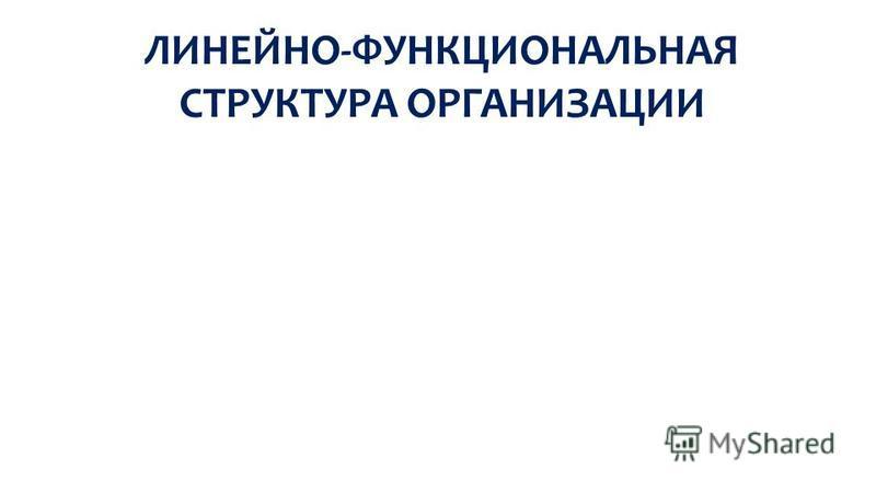 ЛИНЕЙНО-ФУНКЦИОНАЛЬНАЯ СТРУКТУРА ОРГАНИЗАЦИИ